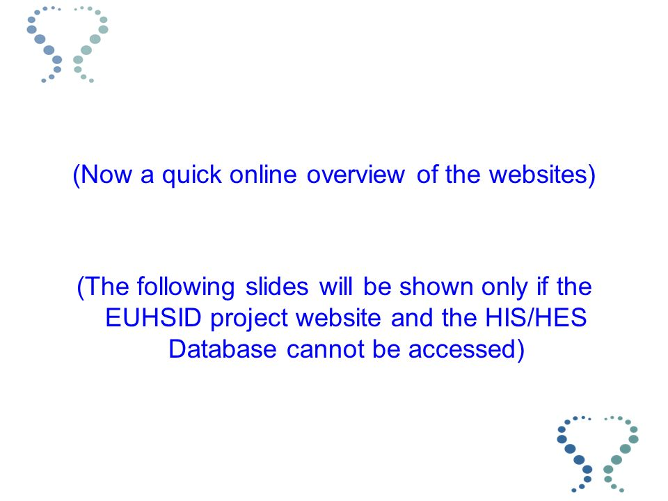 (Now a quick online overview of the websites) (The following slides will be shown only if the EUHSID project website and the HIS/HES Database cannot be accessed)