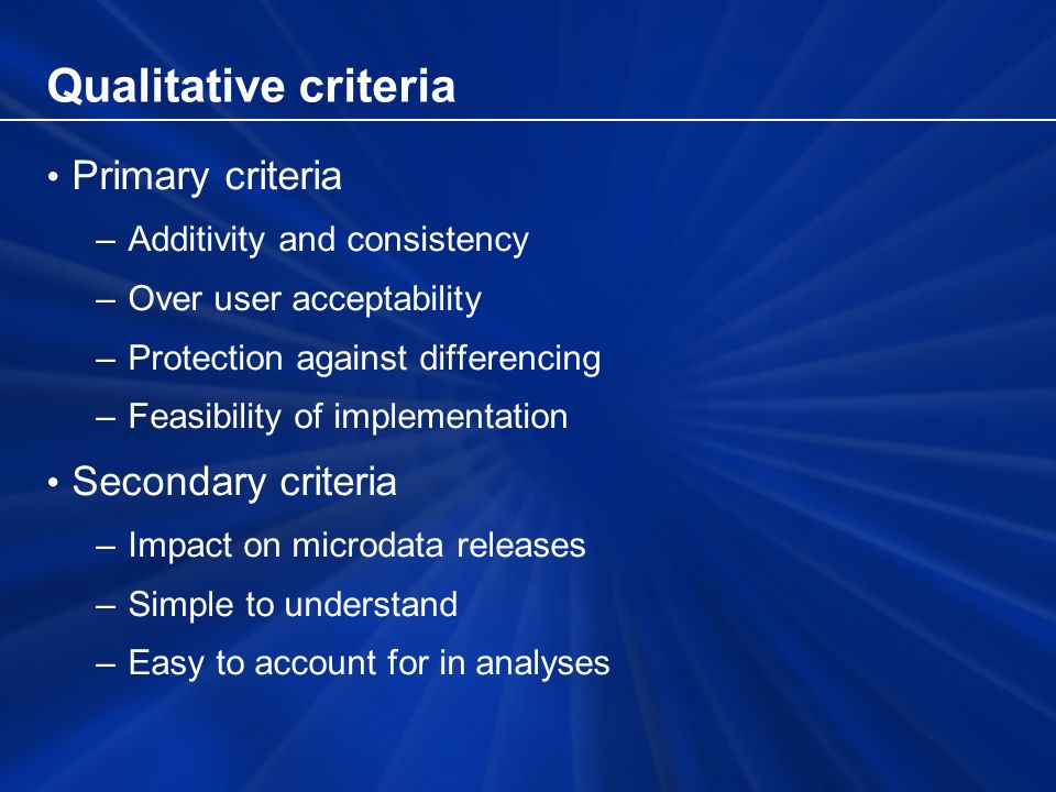 Qualitative criteria Primary criteria –Additivity and consistency –Over user acceptability –Protection against differencing –Feasibility of implementation Secondary criteria –Impact on microdata releases –Simple to understand –Easy to account for in analyses
