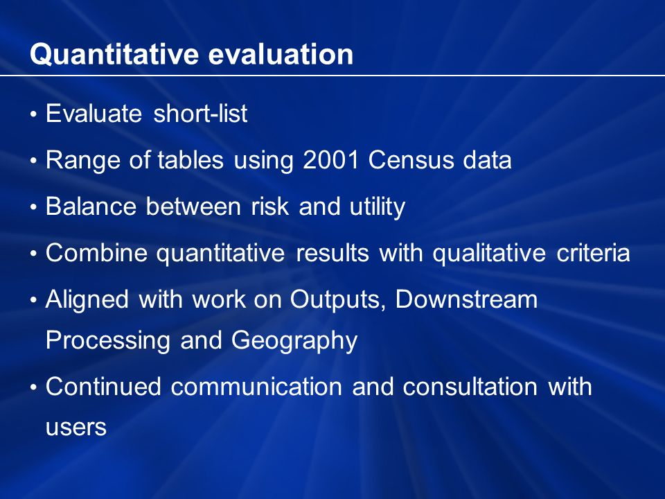 Quantitative evaluation Evaluate short-list Range of tables using 2001 Census data Balance between risk and utility Combine quantitative results with qualitative criteria Aligned with work on Outputs, Downstream Processing and Geography Continued communication and consultation with users