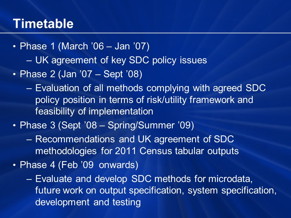 Timetable Phase 1 (March 06 – Jan 07) –UK agreement of key SDC policy issues Phase 2 (Jan 07 – Sept 08) –Evaluation of all methods complying with agreed SDC policy position in terms of risk/utility framework and feasibility of implementation Phase 3 (Sept 08 – Spring/Summer 09) –Recommendations and UK agreement of SDC methodologies for 2011 Census tabular outputs Phase 4 (Feb 09 onwards) –Evaluate and develop SDC methods for microdata, future work on output specification, system specification, development and testing