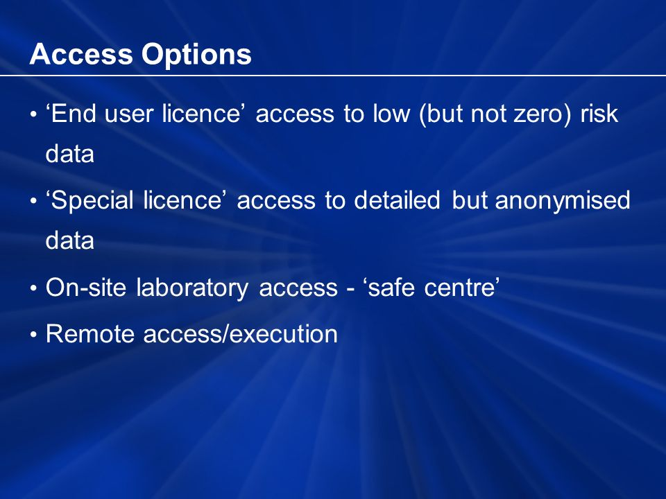 Access Options End user licence access to low (but not zero) risk data Special licence access to detailed but anonymised data On-site laboratory access - safe centre Remote access/execution