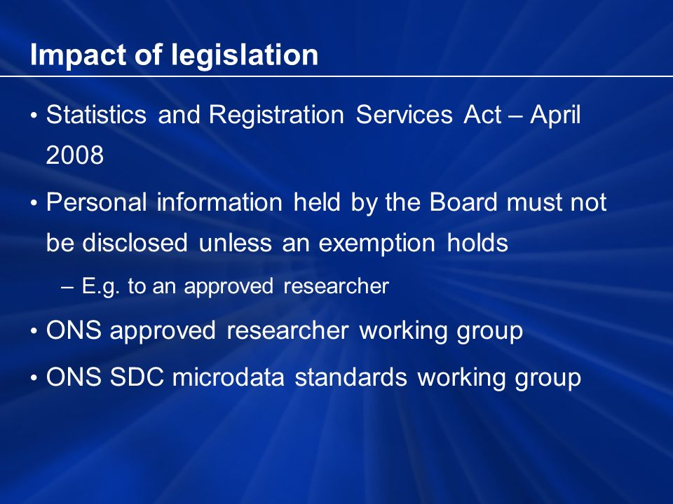 Impact of legislation Statistics and Registration Services Act – April 2008 Personal information held by the Board must not be disclosed unless an exemption holds –E.g.