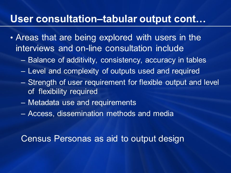 User consultation–tabular output cont… Areas that are being explored with users in the interviews and on-line consultation include –Balance of additivity, consistency, accuracy in tables –Level and complexity of outputs used and required –Strength of user requirement for flexible output and level of flexibility required –Metadata use and requirements –Access, dissemination methods and media Census Personas as aid to output design