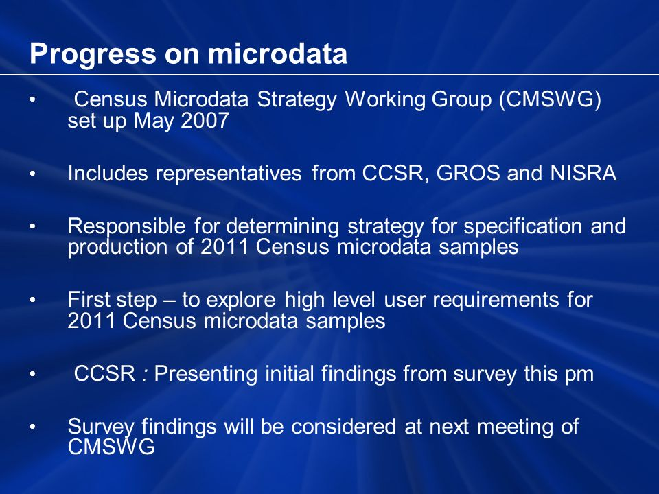 Progress on microdata Census Microdata Strategy Working Group (CMSWG) set up May 2007 Includes representatives from CCSR, GROS and NISRA Responsible for determining strategy for specification and production of 2011 Census microdata samples First step – to explore high level user requirements for 2011 Census microdata samples CCSR : Presenting initial findings from survey this pm Survey findings will be considered at next meeting of CMSWG