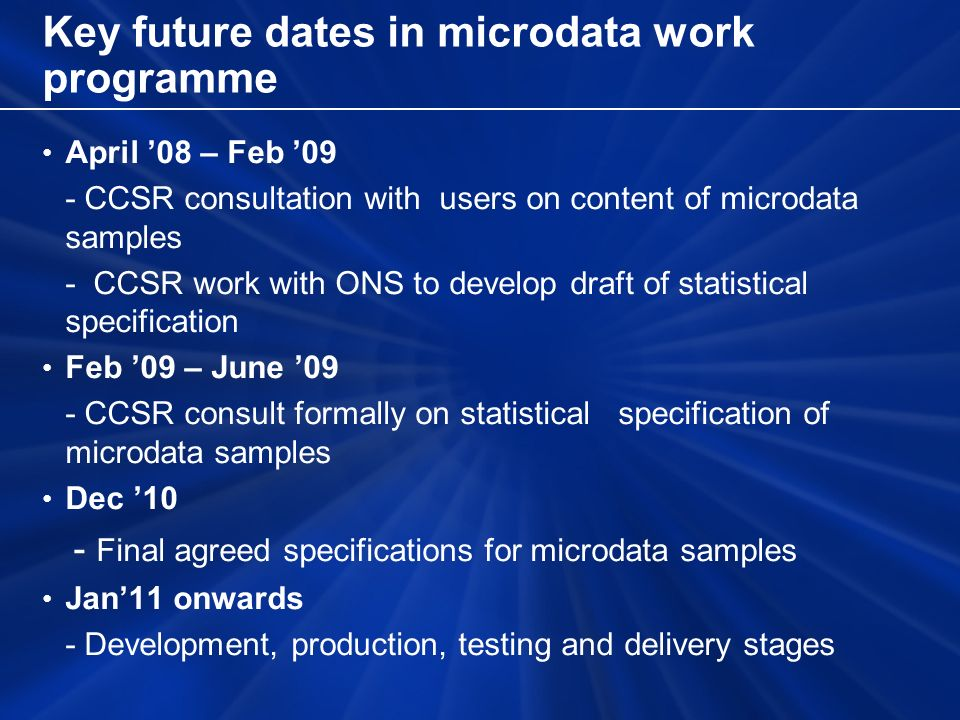 Key future dates in microdata work programme April 08 – Feb 09 - CCSR consultation with users on content of microdata samples - CCSR work with ONS to
