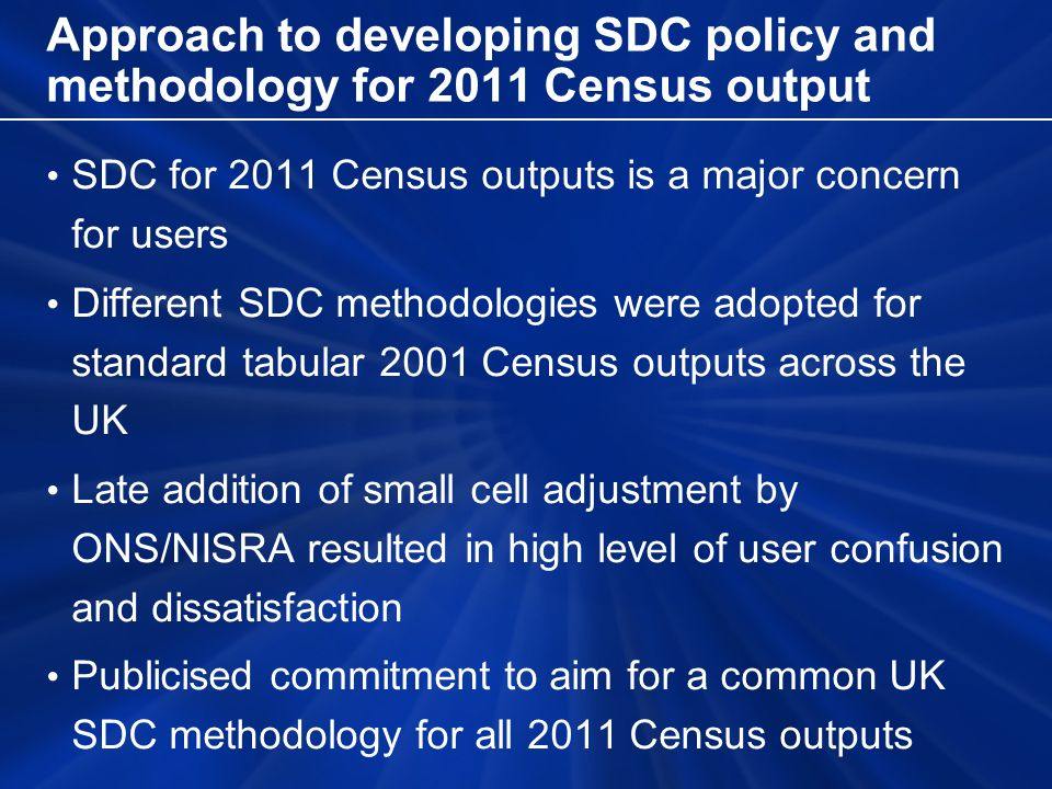 Approach to developing SDC policy and methodology for 2011 Census output SDC for 2011 Census outputs is a major concern for users Different SDC method