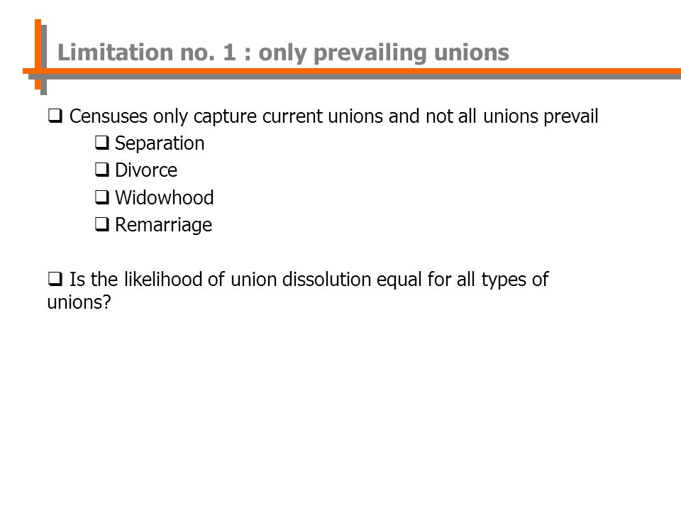 Censuses only capture current unions and not all unions prevail Separation Divorce Widowhood Remarriage Is the likelihood of union dissolution equal for all types of unions.