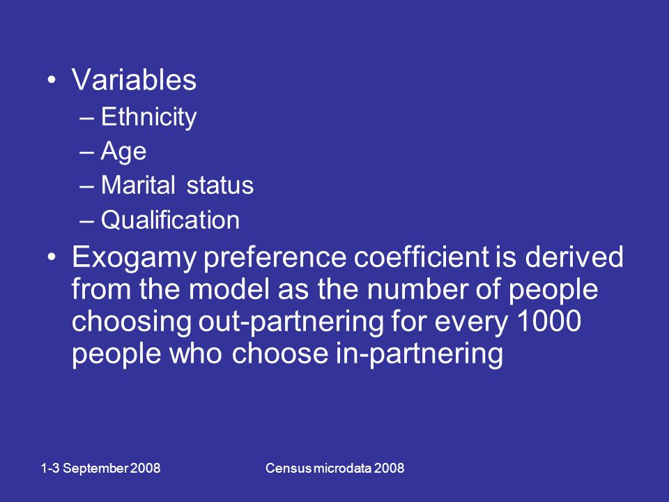 1-3 September 2008Census microdata 2008 Variables –Ethnicity –Age –Marital status –Qualification Exogamy preference coefficient is derived from the model as the number of people choosing out-partnering for every 1000 people who choose in-partnering