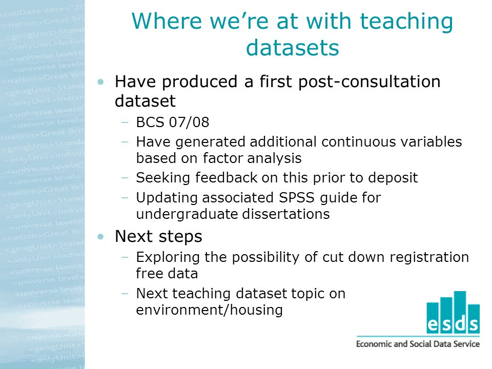 Where were at with teaching datasets Have produced a first post-consultation dataset –BCS 07/08 –Have generated additional continuous variables based on factor analysis –Seeking feedback on this prior to deposit –Updating associated SPSS guide for undergraduate dissertations Next steps –Exploring the possibility of cut down registration free data –Next teaching dataset topic on environment/housing