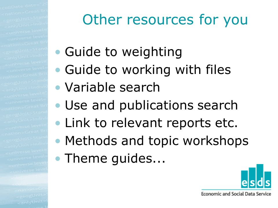 Other resources for you Guide to weighting Guide to working with files Variable search Use and publications search Link to relevant reports etc.