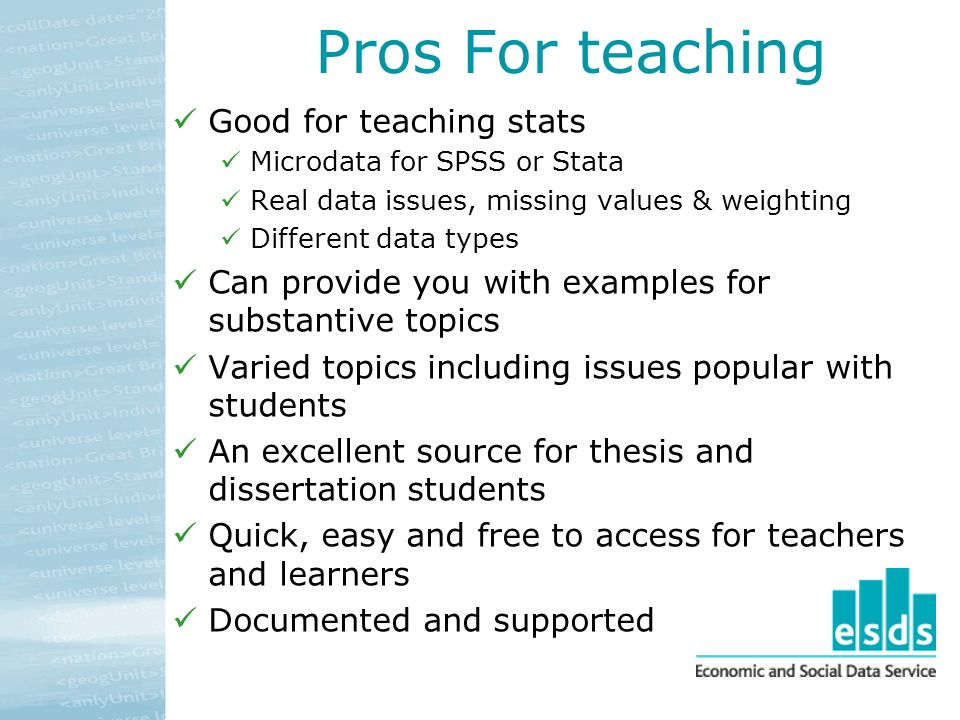 Pros For teaching Good for teaching stats Microdata for SPSS or Stata Real data issues, missing values & weighting Different data types Can provide you with examples for substantive topics Varied topics including issues popular with students An excellent source for thesis and dissertation students Quick, easy and free to access for teachers and learners Documented and supported