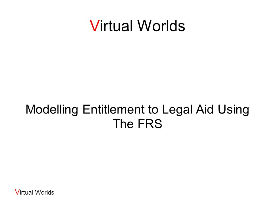 V irtual Worlds The Legal Aid System 3 Main Types: Civil Legal Aid Criminal Legal Aid – partly at discretion of trial judge Advice and Assistance aka Green Form - for short consultations We re mainly concerned with Civil Legal Aid Systems different in Scotland (http://www.slab.org.uk), England & Wales (http://www.legalservices.gov.uk/), Northern Ireland (http://www.nilsc.org.uk/) England and Wales system reformed significantly during 2002-2004 Costs: England and Wales: £2bn, of which ~55% criminal, ~25% civil and 15% Advice and Assistance Scotland: £155Mn Northern Ireland: £65Mn