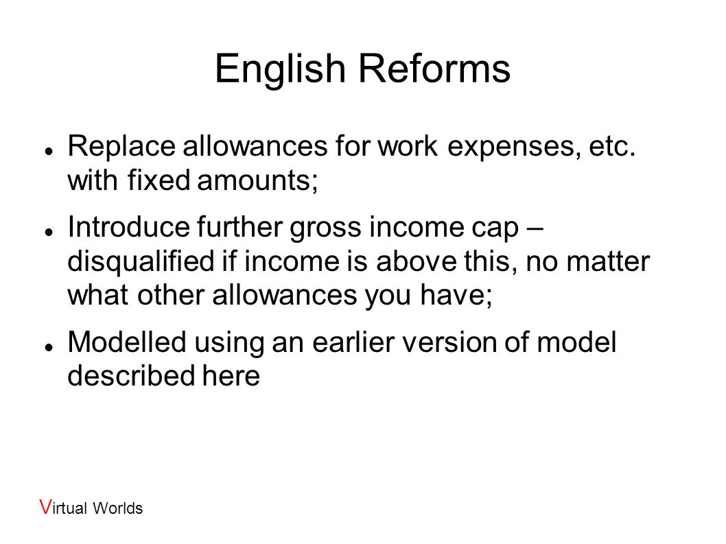 V irtual Worlds Some Applications: simplification (Ireland/England & Wales): if you replace allowances for housing, work, etc.