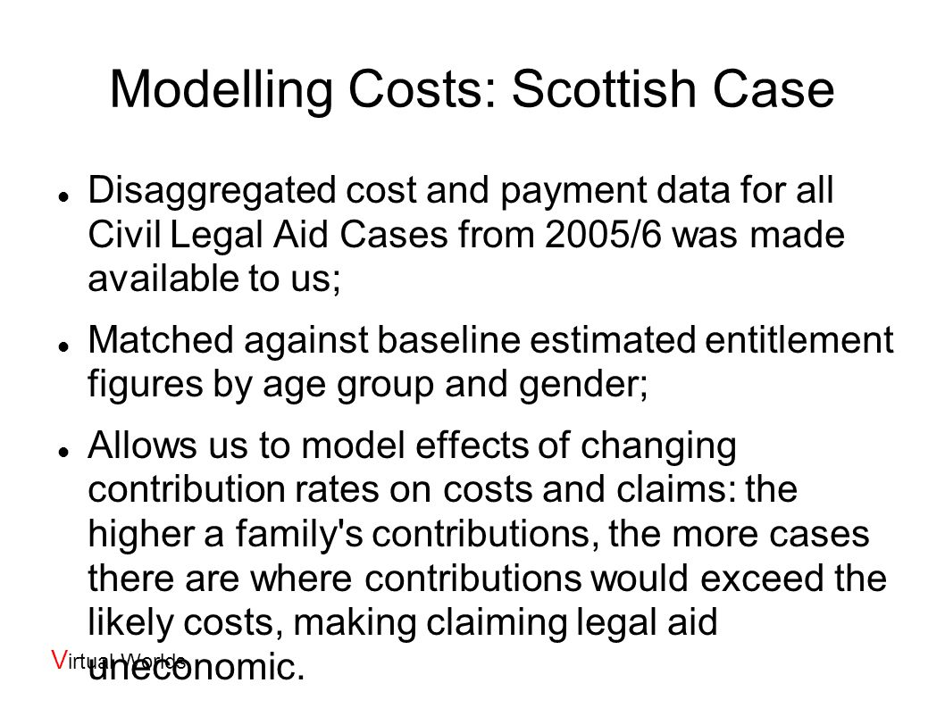 V irtual Worlds The Model Conventional Tax-Benefit model structure Uses recorded benefit receipts and tax payments, so not (yet) a full tax benefit model; Separate versions for Ireland and Scotland Written in Ada: high – level language similar to Pascal, developed for US Government (http://www.adacore.com);http://www.adacore.com Developed using a test first methodology: write unit tests describing everything the model should do, write enough code to pass the tests, then stop; Has a web based front-end: allows all researchers (and also clients) to share access to the same version of the model, protected; Model Size: Approx 1,500 lines of specific legal aid code; Approx 10,000 general-purpose lines (I/O handling, tabulators, general calculators, etc.); Interface to FRS data: automatically generated using scripts to parse the FRS documentation.