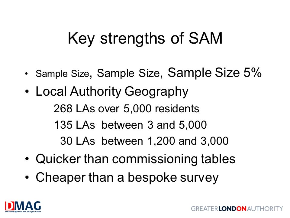 Key strengths of SAM Sample Size, Sample Size, Sample Size 5% Local Authority Geography 268 LAs over 5,000 residents 135 LAs between 3 and 5,000 30 LA