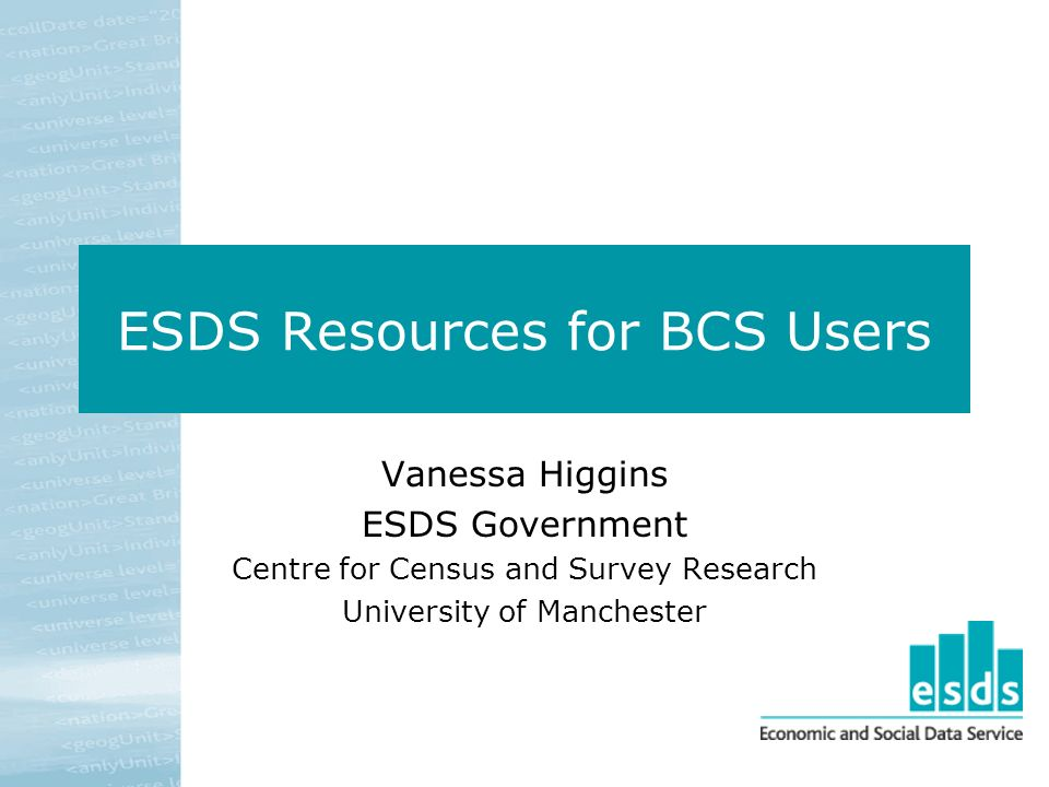ESDS Resources for BCS Users Vanessa Higgins ESDS Government Centre for Census and Survey Research University of Manchester