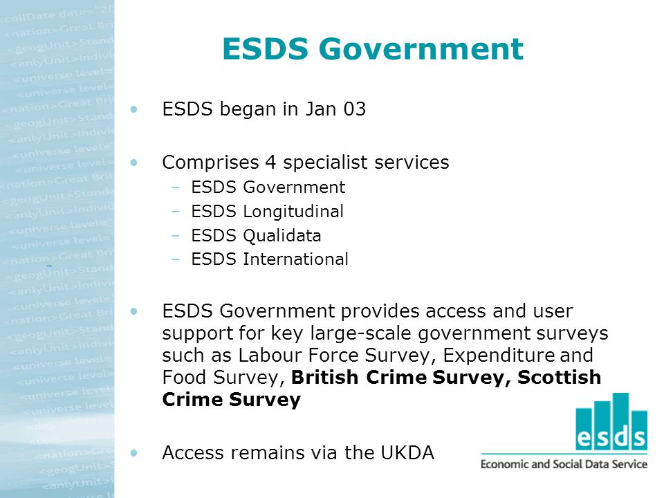 ESDS Government ESDS began in Jan 03 Comprises 4 specialist services –ESDS Government –ESDS Longitudinal –ESDS Qualidata –ESDS International ESDS Government provides access and user support for key large-scale government surveys such as Labour Force Survey, Expenditure and Food Survey, British Crime Survey, Scottish Crime Survey Access remains via the UKDA
