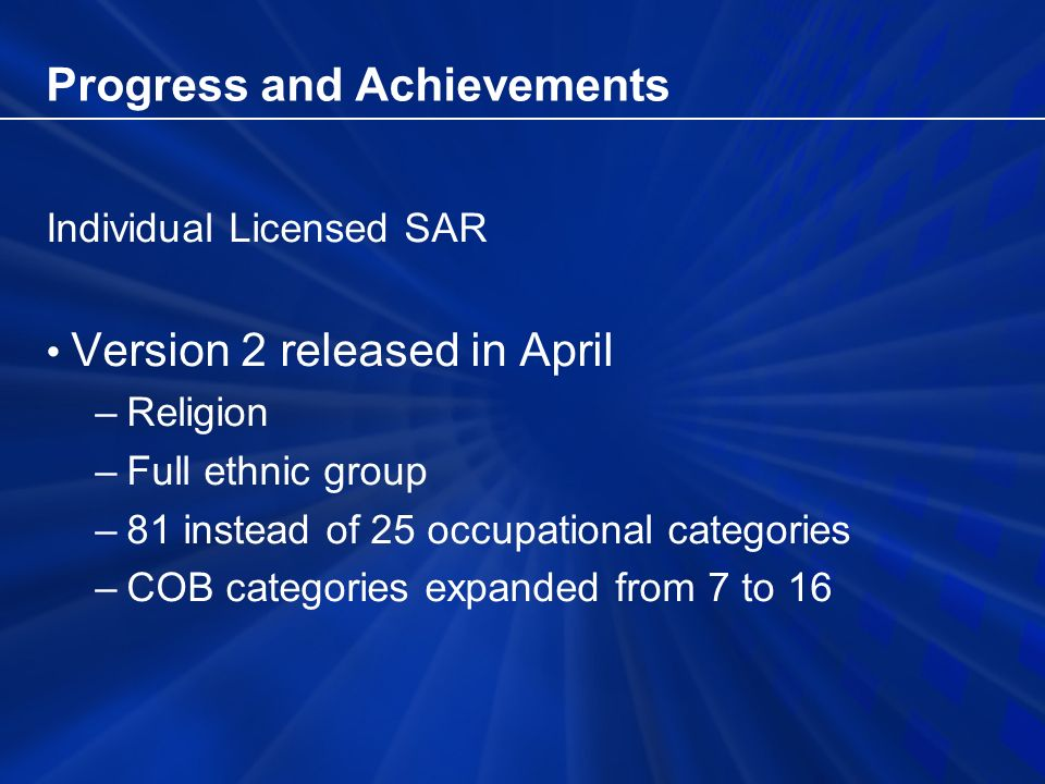 Progress and Achievements Individual Licensed SAR Version 2 released in April –Religion –Full ethnic group –81 instead of 25 occupational categories –COB categories expanded from 7 to 16