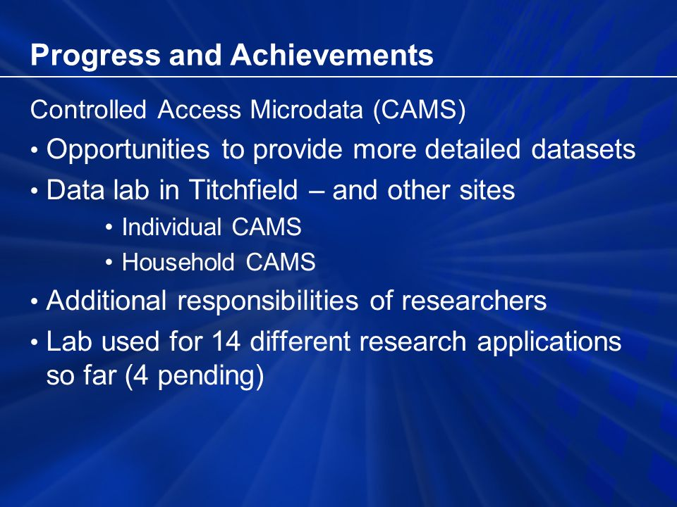 Progress and Achievements Controlled Access Microdata (CAMS) Opportunities to provide more detailed datasets Data lab in Titchfield – and other sites Individual CAMS Household CAMS Additional responsibilities of researchers Lab used for 14 different research applications so far (4 pending)