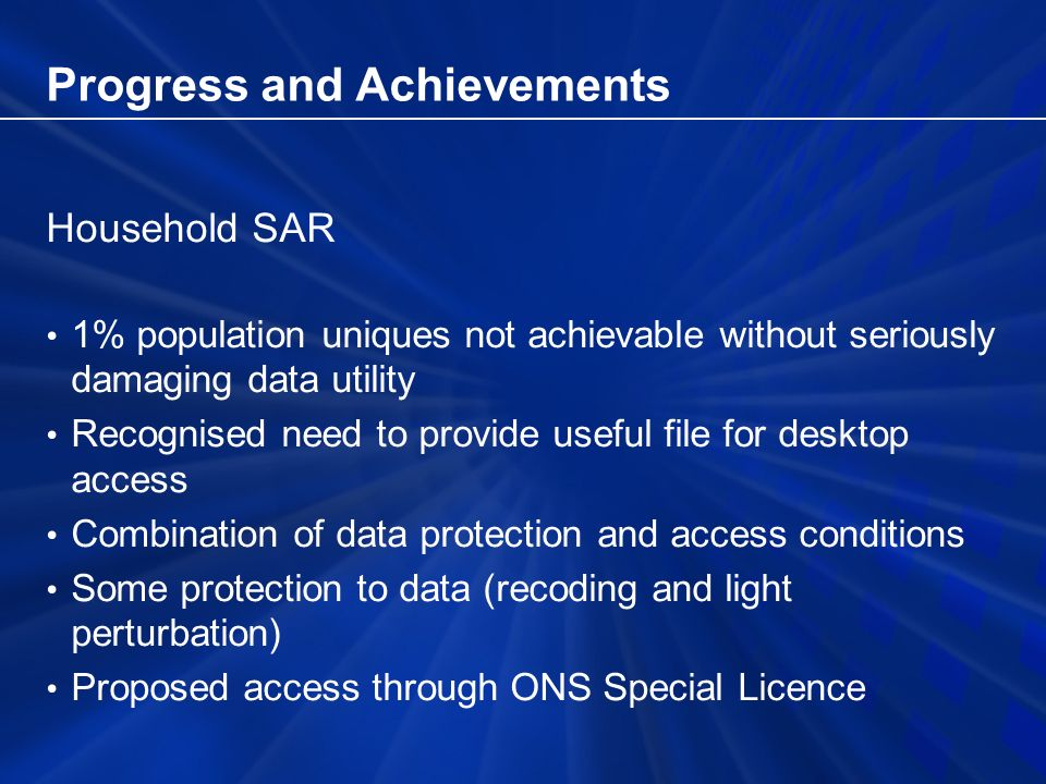 Progress and Achievements Household SAR 1% population uniques not achievable without seriously damaging data utility Recognised need to provide useful file for desktop access Combination of data protection and access conditions Some protection to data (recoding and light perturbation) Proposed access through ONS Special Licence