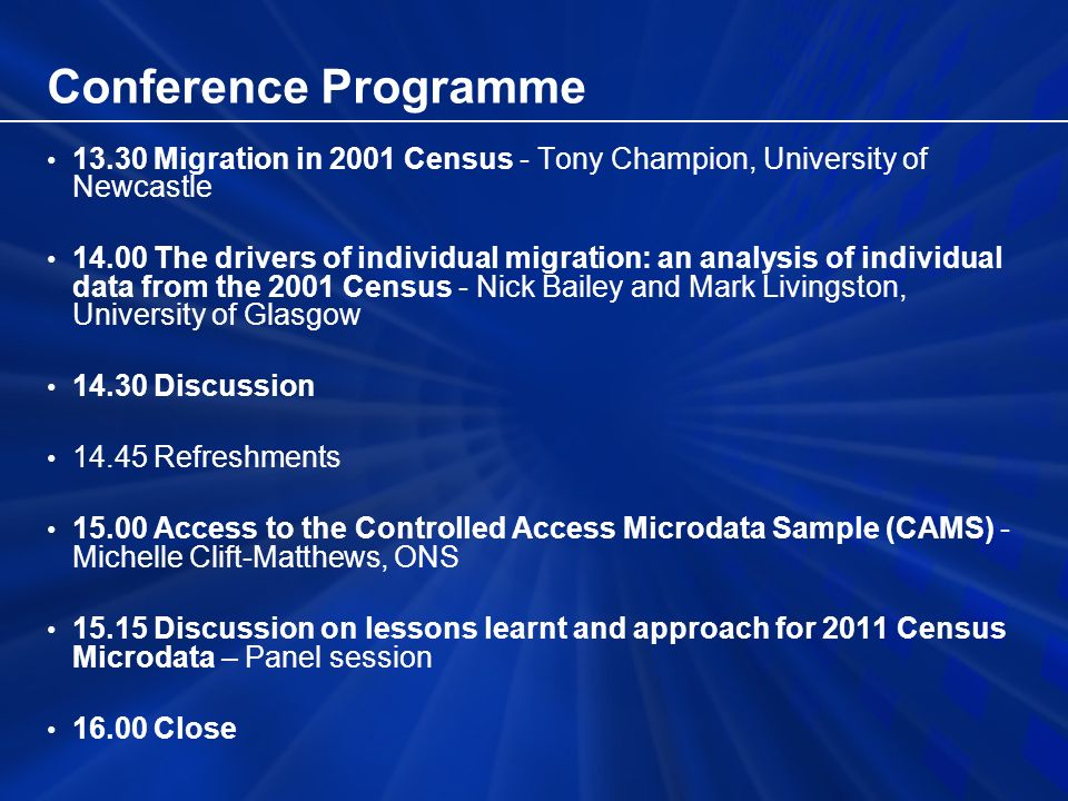 Conference Programme 13.30Migration in 2001 Census - Tony Champion, University of Newcastle 14.00The drivers of individual migration: an analysis of individual data from the 2001 Census - Nick Bailey and Mark Livingston, University of Glasgow 14.30Discussion 14.45Refreshments 15.00Access to the Controlled Access Microdata Sample (CAMS) - Michelle Clift-Matthews, ONS 15.15Discussion on lessons learnt and approach for 2011 Census Microdata – Panel session 16.00Close