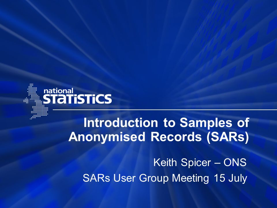 Introduction to Samples of Anonymised Records (SARs) Keith Spicer – ONS SARs User Group Meeting 15 July