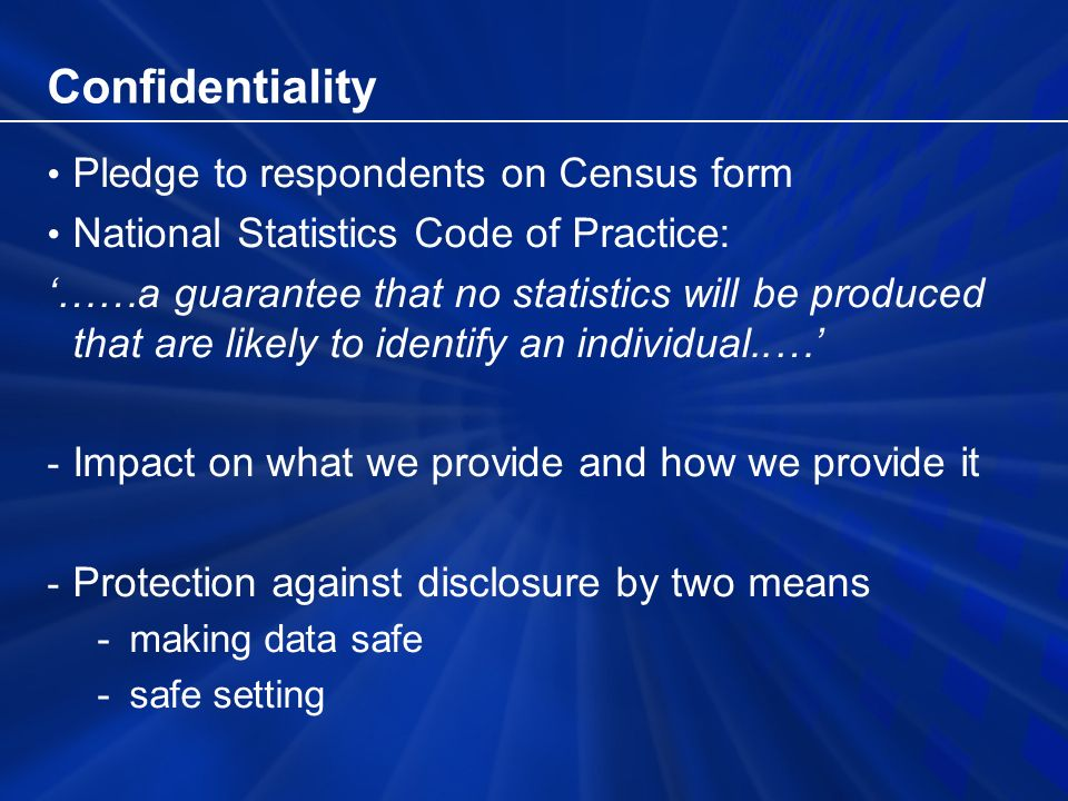 Confidentiality – making data safe Measure of risk: –Proportion of sample cases that are unique in the population, based on a few selected variables Benchmark for safe data where 1% of sample are population uniques Achieved by recoding and data perturbation