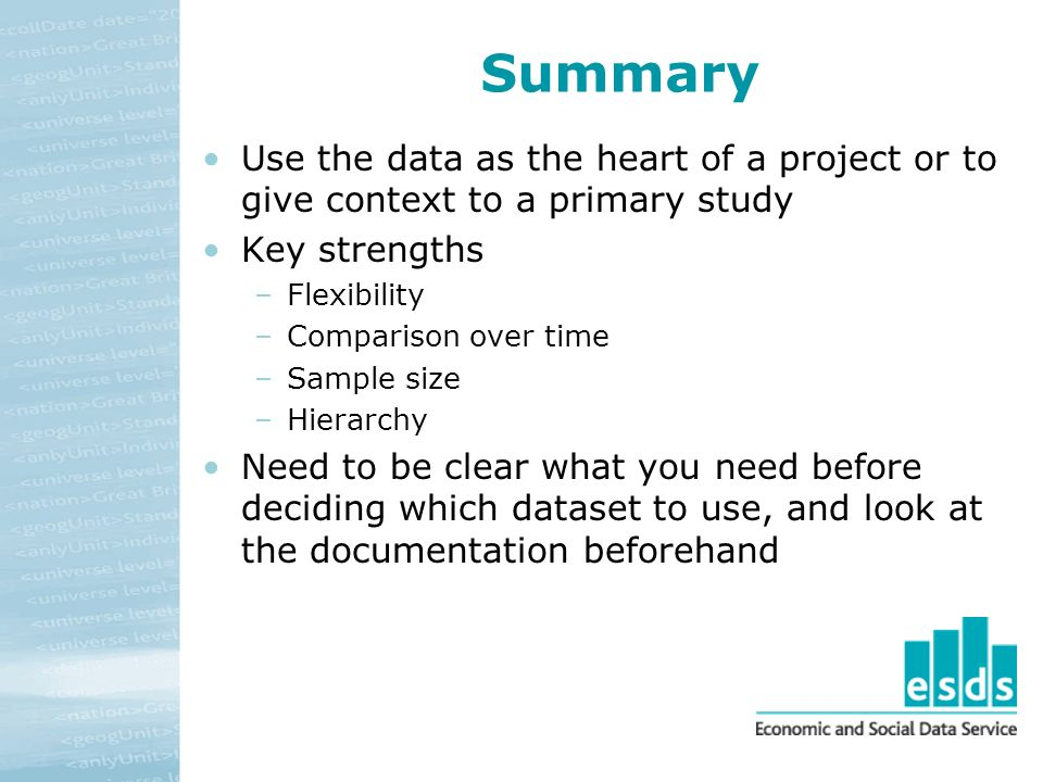 Summary Use the data as the heart of a project or to give context to a primary study Key strengths –Flexibility –Comparison over time –Sample size –Hi