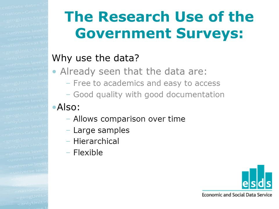 The Research Use of the Government Surveys: Why use the data? Already seen that the data are: – Free to academics and easy to access – Good quality wi
