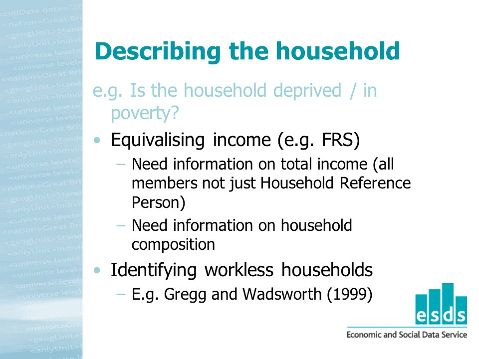 Describing the household e.g. Is the household deprived / in poverty? Equivalising income (e.g. FRS) –Need information on total income (all members no