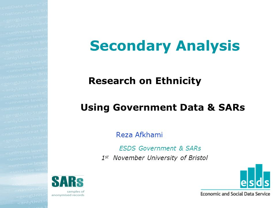Secondary Analysis Research on Ethnicity Using Government Data & SARs Reza Afkhami ESDS Government & SARs 1 st November University of Bristol