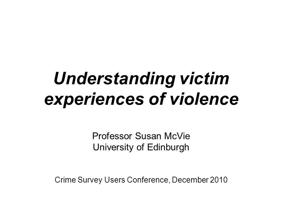 Understanding victim experiences of violence Professor Susan McVie University of Edinburgh Crime Survey Users Conference, December 2010
