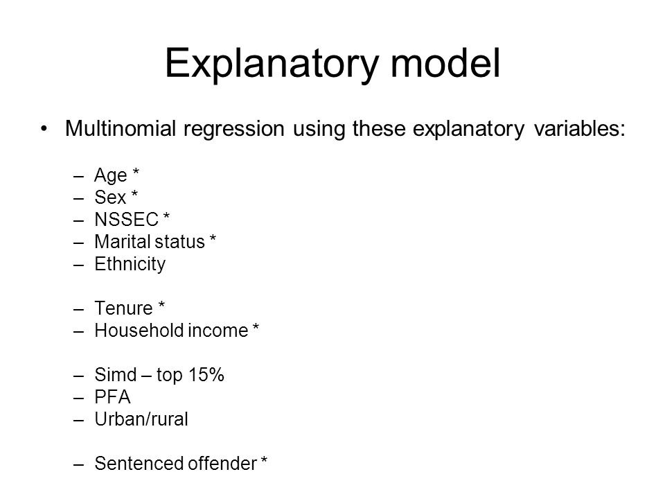Explanatory model Multinomial regression using these explanatory variables: –Age * –Sex * –NSSEC * –Marital status * –Ethnicity –Tenure * –Household income * –Simd – top 15% –PFA –Urban/rural –Sentenced offender *