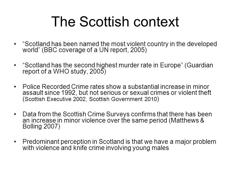 The Scottish context Scotland has been named the most violent country in the developed world (BBC coverage of a UN report, 2005) Scotland has the seco