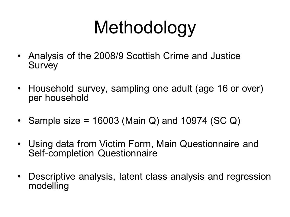 Methodology Analysis of the 2008/9 Scottish Crime and Justice Survey Household survey, sampling one adult (age 16 or over) per household Sample size = (Main Q) and (SC Q) Using data from Victim Form, Main Questionnaire and Self-completion Questionnaire Descriptive analysis, latent class analysis and regression modelling