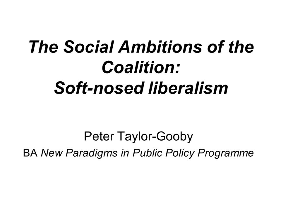 The Social Ambitions of the Coalition: Soft-nosed liberalism Peter Taylor-Gooby BA New Paradigms in Public Policy Programme