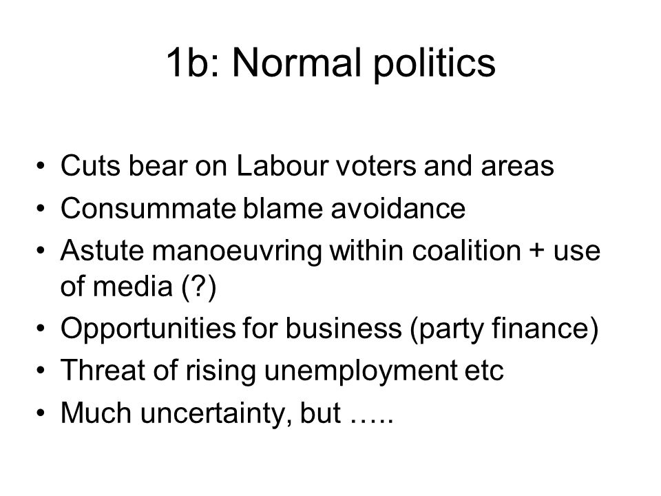1b: Normal politics Cuts bear on Labour voters and areas Consummate blame avoidance Astute manoeuvring within coalition + use of media ( ) Opportunities for business (party finance) Threat of rising unemployment etc Much uncertainty, but …..