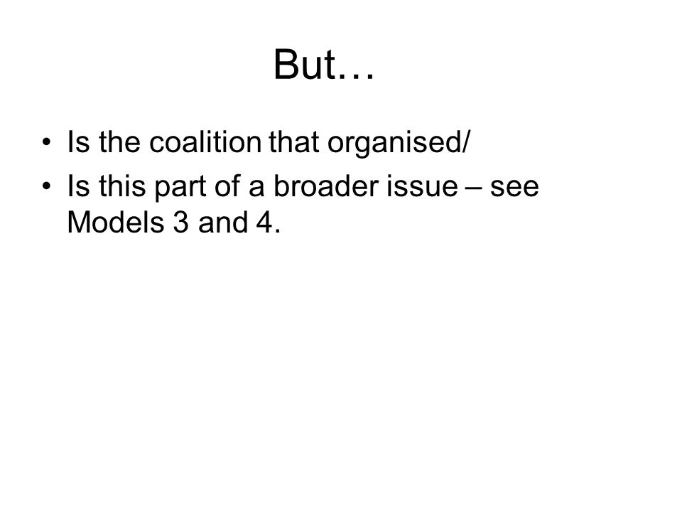 But… Is the coalition that organised/ Is this part of a broader issue – see Models 3 and 4.