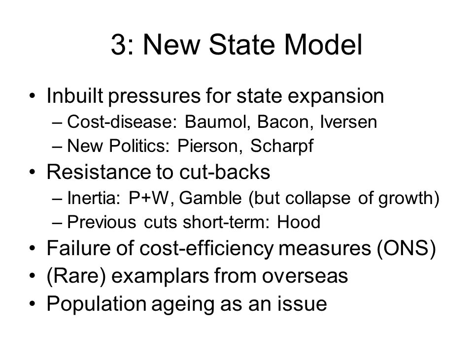 3: New State Model Inbuilt pressures for state expansion –Cost-disease: Baumol, Bacon, Iversen –New Politics: Pierson, Scharpf Resistance to cut-backs –Inertia: P+W, Gamble (but collapse of growth) –Previous cuts short-term: Hood Failure of cost-efficiency measures (ONS) (Rare) examplars from overseas Population ageing as an issue