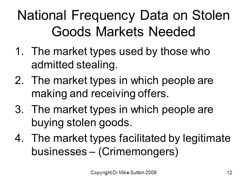 Copyright Dr Mike Sutton 200912 National Frequency Data on Stolen Goods Markets Needed 1.The market types used by those who admitted stealing.