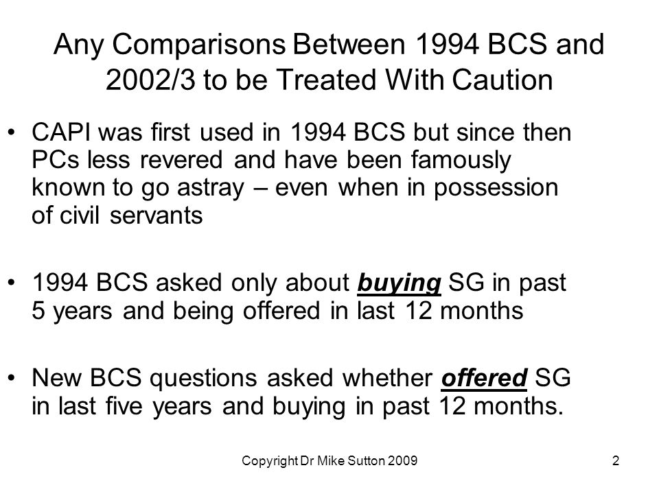Copyright Dr Mike Sutton 20092 Any Comparisons Between 1994 BCS and 2002/3 to be Treated With Caution CAPI was first used in 1994 BCS but since then PCs less revered and have been famously known to go astray – even when in possession of civil servants 1994 BCS asked only about buying SG in past 5 years and being offered in last 12 months New BCS questions asked whether offered SG in last five years and buying in past 12 months.