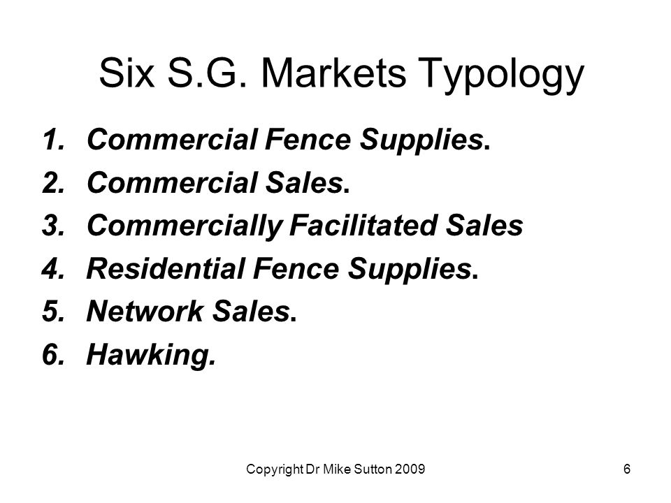 Copyright Dr Mike Sutton 20096 Six S.G. Markets Typology 1.Commercial Fence Supplies. 2.Commercial Sales. 3.Commercially Facilitated Sales 4.Residenti