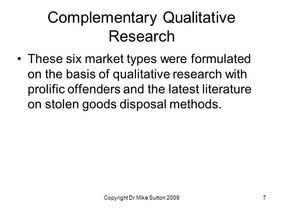 Copyright Dr Mike Sutton 20097 Complementary Qualitative Research These six market types were formulated on the basis of qualitative research with prolific offenders and the latest literature on stolen goods disposal methods.