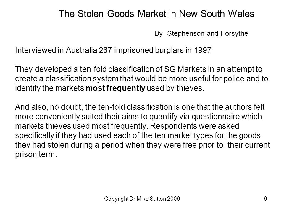 Copyright Dr Mike Sutton 20099 The Stolen Goods Market in New South Wales By Stephenson and Forsythe Interviewed in Australia 267 imprisoned burglars in 1997 They developed a ten-fold classification of SG Markets in an attempt to create a classification system that would be more useful for police and to identify the markets most frequently used by thieves.