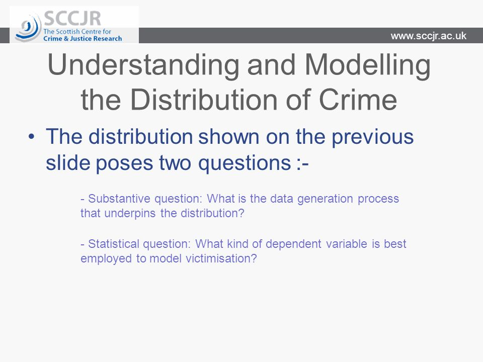 www.sccjr.ac.uk Understanding and Modelling the Distribution of Crime The distribution shown on the previous slide poses two questions :- - Substantive question: What is the data generation process that underpins the distribution.