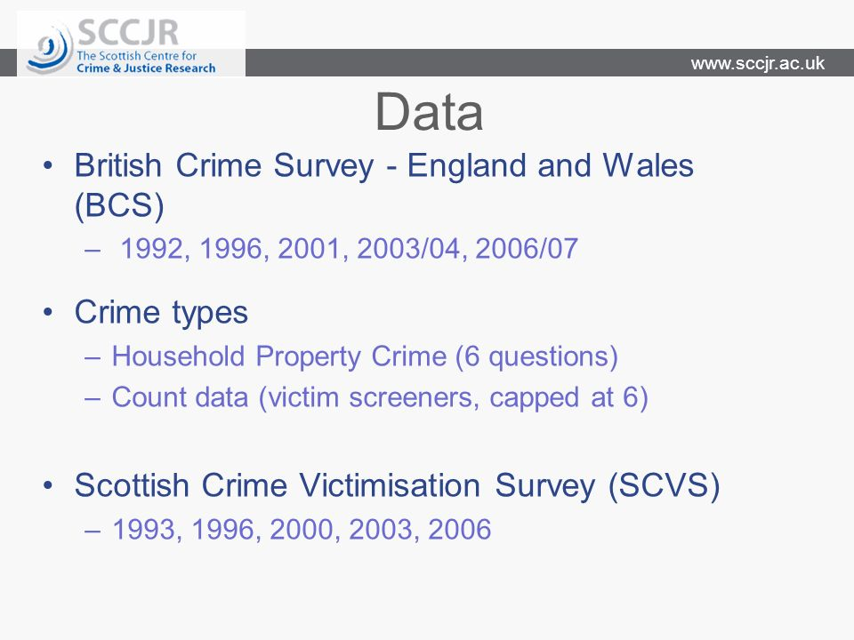 www.sccjr.ac.uk Data British Crime Survey - England and Wales (BCS) – 1992, 1996, 2001, 2003/04, 2006/07 Scottish Crime Victimisation Survey (SCVS) –1993, 1996, 2000, 2003, 2006 Crime types –Household Property Crime (6 questions) –Count data (victim screeners, capped at 6)