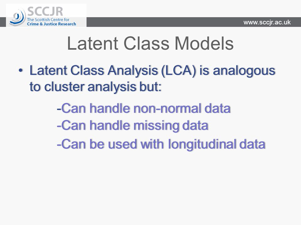 www.sccjr.ac.uk Latent Class Models Latent Class Analysis (LCA) is analogous to cluster analysis but:Latent Class Analysis (LCA) is analogous to cluster analysis but: -Can handle missing data-Can handle missing data -Can handle non-normal data-Can handle non-normal data -Can be used with longitudinal data-Can be used with longitudinal data