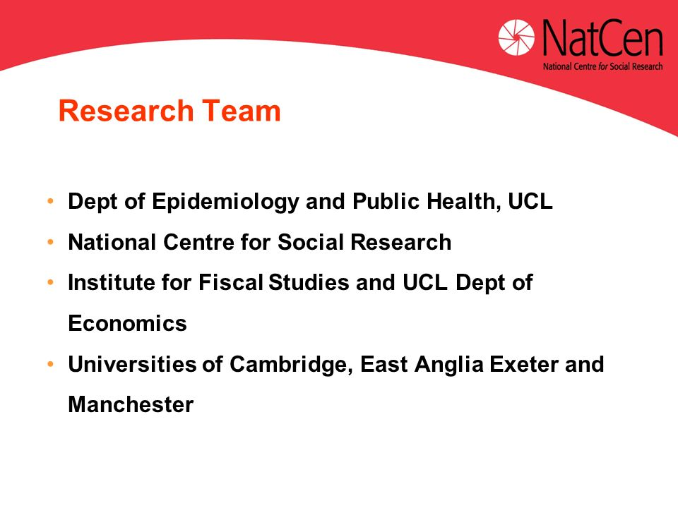 Dept of Epidemiology and Public Health, UCL National Centre for Social Research Institute for Fiscal Studies and UCL Dept of Economics Universities of Cambridge, East Anglia Exeter and Manchester Research Team