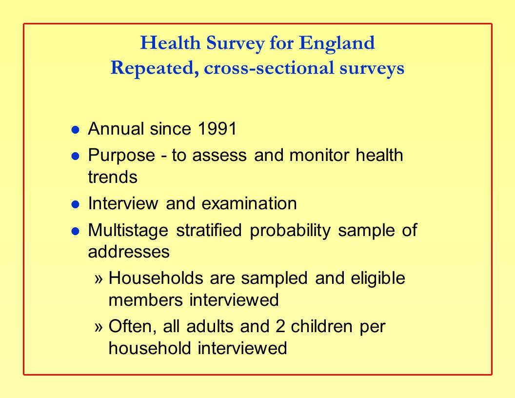 Health Survey for England Repeated, cross-sectional surveys Annual since 1991 Purpose - to assess and monitor health trends Interview and examination Multistage stratified probability sample of addresses »Households are sampled and eligible members interviewed »Often, all adults and 2 children per household interviewed
