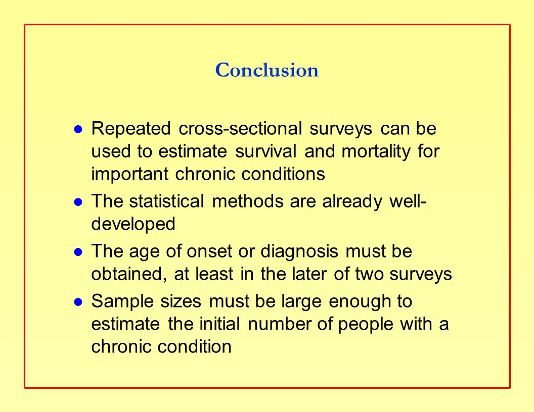 Conclusion Repeated cross-sectional surveys can be used to estimate survival and mortality for important chronic conditions The statistical methods are already well- developed The age of onset or diagnosis must be obtained, at least in the later of two surveys Sample sizes must be large enough to estimate the initial number of people with a chronic condition